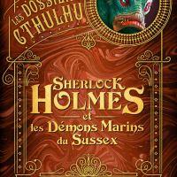 Les dossiers Cthulhu - Tome 3 - Sherlock Holmes et les démons marins du Sussex : James Lovegrove