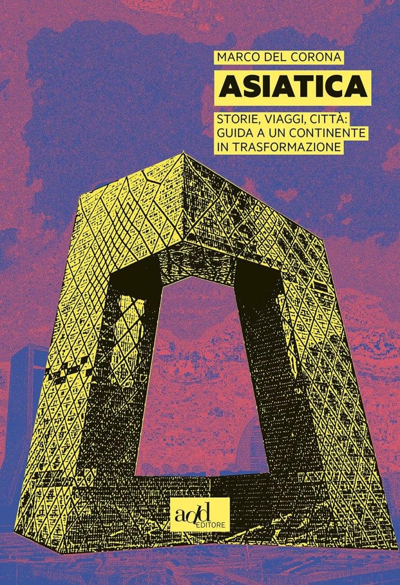 Asiatica - Storie, viaggi, città: guida a un continente in trasformazione, di Marco Del Corona, Add editore, 2021