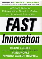 Fast Innovation : Achieving Superior Differentiation, Speed to Market, and Increased Profitability