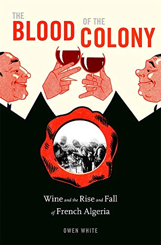 The Blood of the Colony: Wine and the Rise and Fall of French Algeria