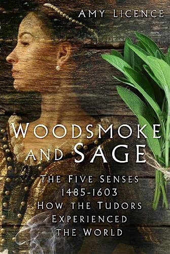 Woodsmoke And Sage: The Five Senses 1485-1603: How The Tudors Experienced The World