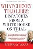 What Cheney Told Libby: Dispatches from a White House on Trial: A Field Guide to the Trial of Scooter Libby, Former Chief of Staff to the Vice-President
