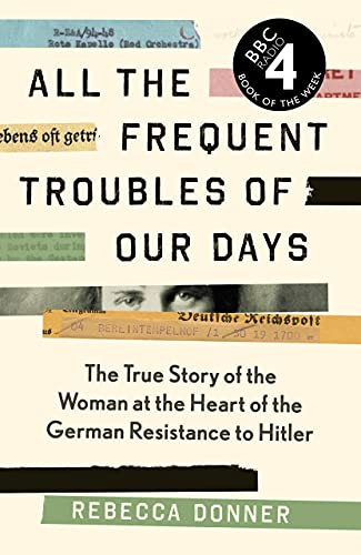 All the Frequent Troubles of Our Days: The True Story of the Woman at the Heart of the German Resistance to Hitler