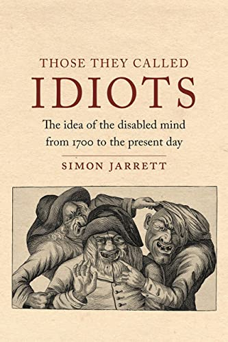 Those They Called Idiots: The Idea of the Disabled Mind from 1700 to the Present Day