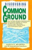 Discovering Common Ground: How Future Search Conferences Bring People Together to Achieve Breakthrough Innovation, Empowerment, Shared Vision, and Collaborative Action