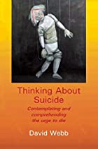 Thinking About Suicide: Contemplating and Comprehending the Urge to Die by David Webb