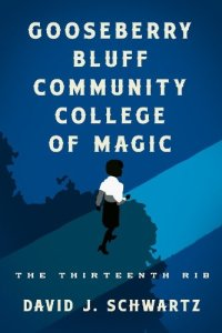 Gooseberry Bluff Community College of Magic: The Thirteenth Rib, David J. Schwartz