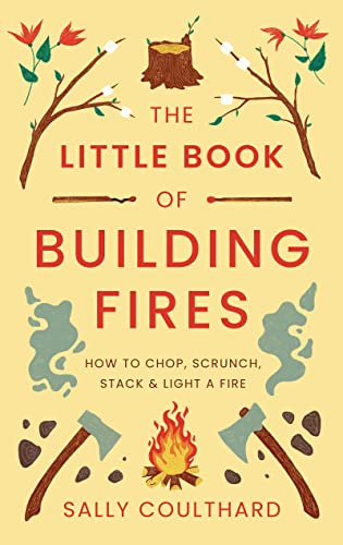 Purchase The Little Book of Building Fires: How To Chop, Scrunch, Stack and Light a Fire by Sally Coulthard on Amazon.com