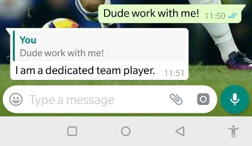 """Above, """"Dude work with me"""" is the quoted text with a reply """"I am a dedicated player"""""""