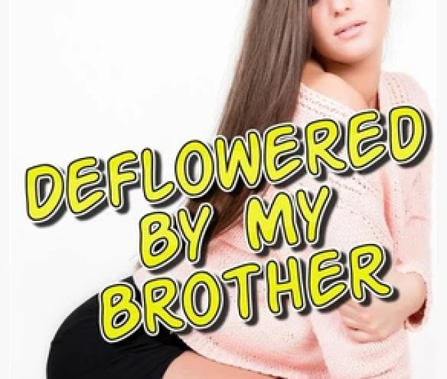 Deflowered By My Brother Taboo Incest Family Sex Brother Sister Brother Sister Erotica Brother And Sister Brother And Sister Erotica Bareback Unprotected