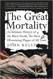 The Great Mortality, An Intimate History of the Black death, the Most Devastating Plague of All Time, by John Kelly