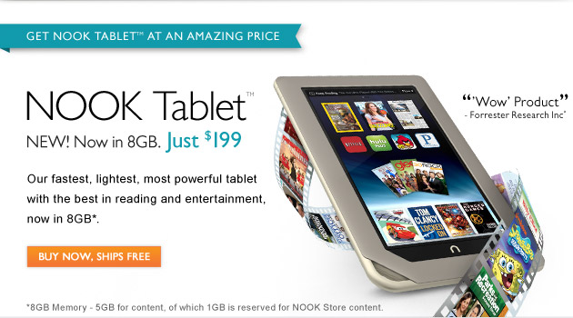 "NOOK Tablet™ - NEW! Now in 8GB. Just $199  ""Wow' Product"" -Forrester Research Inc  Our Fastest, lightest, most powerful tablet with the best in reading and entertainment, now in 8GB*.  BUY NOW, SHIPS FREE >"