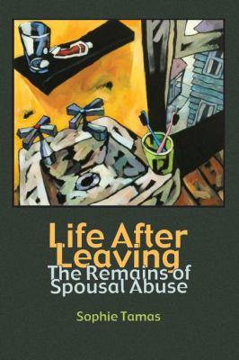 Life After Leaving: The Remains of Spousal Abuse (Writing Lives) Sophie Tamas