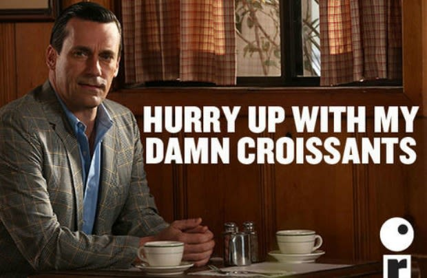 'Hurry up with my damn croissants.' ~ Don Draper