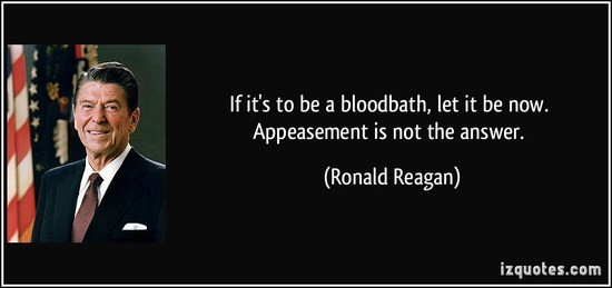 quote-if-it-s-to-be-a-bloodbath-let-it-be-now-appeasement-is-not-the-answer-ronald-reagan-261472_1_.jpg