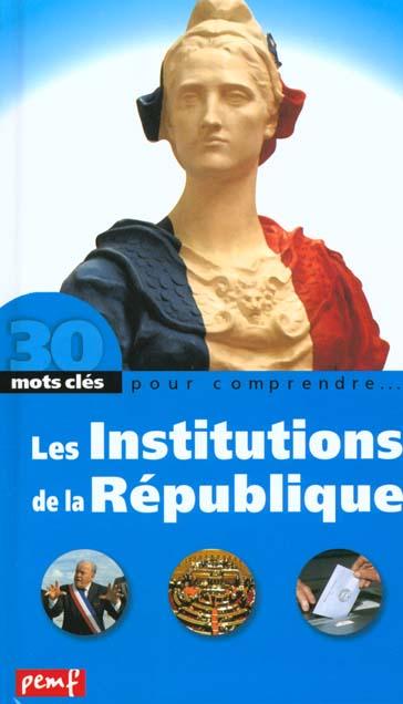 30 mots clés pour comprendre... ; les institutions de la République