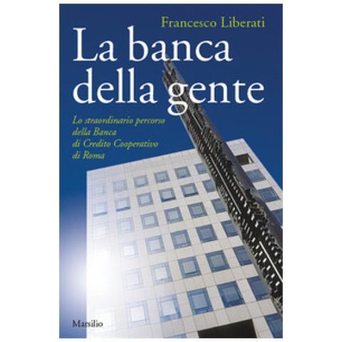 Marsilio Francesco Liberati La Banca Della Gente Lo Straordinario Percorso Della Banca Di Credito Cooperativo Di Roma