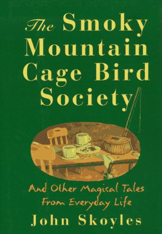 The Smoky Mountain Cage Bird Society: And Other Magical Tales from Everyday Life