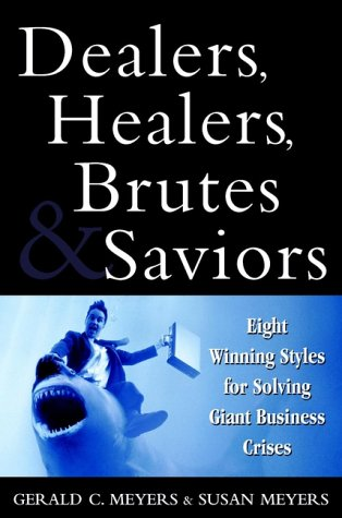 Dealers, Healers, Brutes and Saviors: Eight Winning Styles for Solving Giant Business Crises