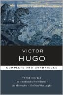 Victor Hugo: Three Novels: The Hunchback of Notre Dame / Les Miserables / The Man Who Laughs