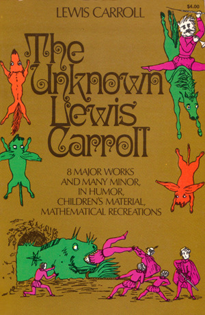 The Unknown Lewis Carroll: 8 major works and many minor, in humor, children's material, mathematical recreations