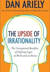 The Upside of Irrationality: The Unexpected Benefits of Defying Logic at Work and at Home Pdf Book