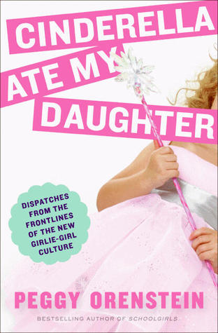 Cinderella Ate My Daughter: Dispatches from the Frontlines of the New Girlie-Girl Culture
