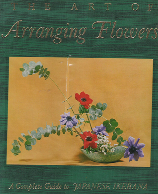 The Art of Arranging Flowers: A Complete Guide to Japanese Ikebana