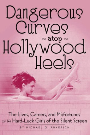 Dangerous Curves Atop Hollywood Heels: The Lives, Careers, and Misfortunes of 14 Hard-Luck Girls of the Silent Screen pdf books