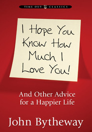 I Hope You Know How Much I Love You: And Other Advice for a Happier Life