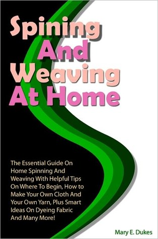 Spinning And Weaving At Home: The Essential Guide On Home Spinning And Weaving With Helpful Tips On Where To Begin, How to Make Your Own Cloth And Your Own Yarn, Plus Smart Ideas On Dyeing Fabric And Many More!