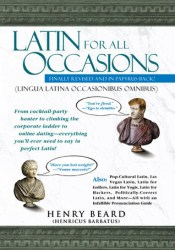 Latin for All Occasions: From Cocktail-Party Banter to Climbing the Corporate Ladder to Online Dating-- Everything You'll Ever Need to Say in Perfect Latin Pdf Book