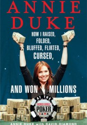 Annie Duke: How I Raised, Folded, Bluffed, Flirted, Cursed, and Won Millions at the World Series of Poker Pdf Book