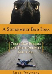 A Supremely Bad Idea: Three Mad Birders and Their Quest to See It All Pdf Book
