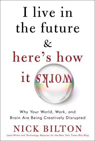 I Live in the Future & Here's How It Works: Why Your World, Work, and Brain Are Being Creatively Disrupted