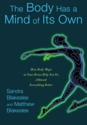 The Body Has a Mind of Its Own: How Body Maps in Your Brain Help You Do (Almost) Everything Better Pdf Book