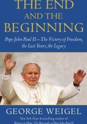 The End and the Beginning: Pope John Paul II -- The Victory of Freedom, the Last Years, the Legacy Pdf Book