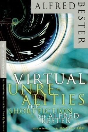 Virtual Unrealities: The Short Fiction of Alfred Bester