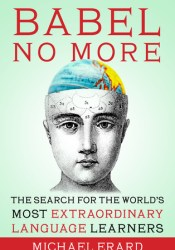 Babel No More: The Search for the World's Most Extraordinary Language Learners Pdf Book