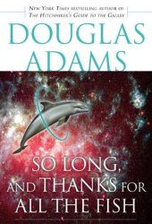 So Long, and Thanks for All the Fish (Hitchhiker's Guide to the Galaxy, #4) Pdf Book