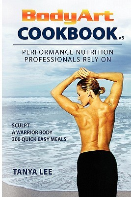 Bodyart Cookbook: Performance Nutrition Professionals Rely On