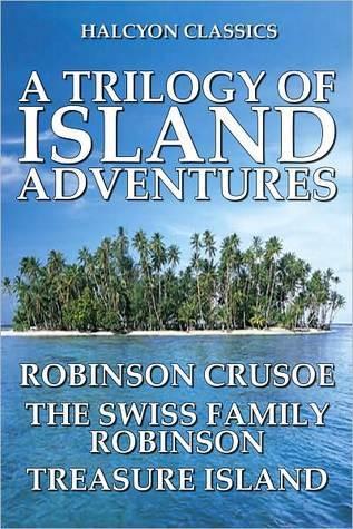 A Trilogy of Island Adventures: Robinson Crusoe, The Swiss Family Robinson, Treasure Island