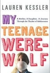 My Teenage Werewolf: A Mother, a Daughter, a Journey Through the Thicket of Adolescence Pdf Book