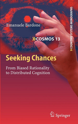 Seeking Chances: From Biased Rationality To Distributed Cognition (Cognitive Systems Monographs)