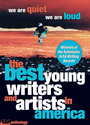 We Are Quiet, We Are Loud: The Best Young Writers and Artists In America