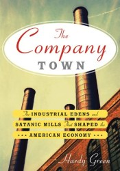 The Company Town: The Industrial Edens and Satanic Mills That Shaped the American Economy Pdf Book