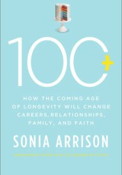 100 Plus: How the Coming Age of Longevity Will Change Everything, from Careers and Relationships to Family and Faith Pdf Book