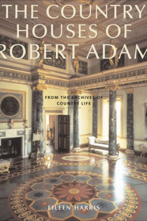 The Country Houses of Robert Adam: From the Archives of Country Life