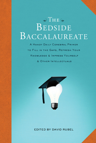 The Bedside Baccalaureate: A Handy Daily Cerebral Primer to Fill in the Gaps, Refresh Your Knowledge  Impress Yourself  Other Intellectuals