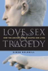Love, Sex  Tragedy: How the Ancient World Shapes Our Lives